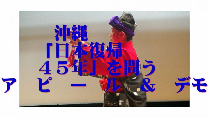 沖縄「日本復帰45年」を問うアピール & デモ